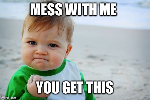 Success Kid Original | MESS WITH ME YOU GET THIS | image tagged in memes,success kid original | made w/ Imgflip meme maker