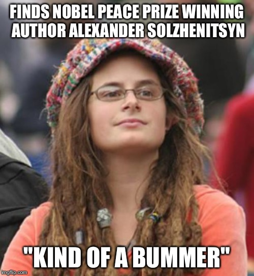"College Liberal Small | FINDS NOBEL PEACE PRIZE WINNING AUTHOR ALEXANDER SOLZHENITSYN ""KIND OF A BUMMER"" 