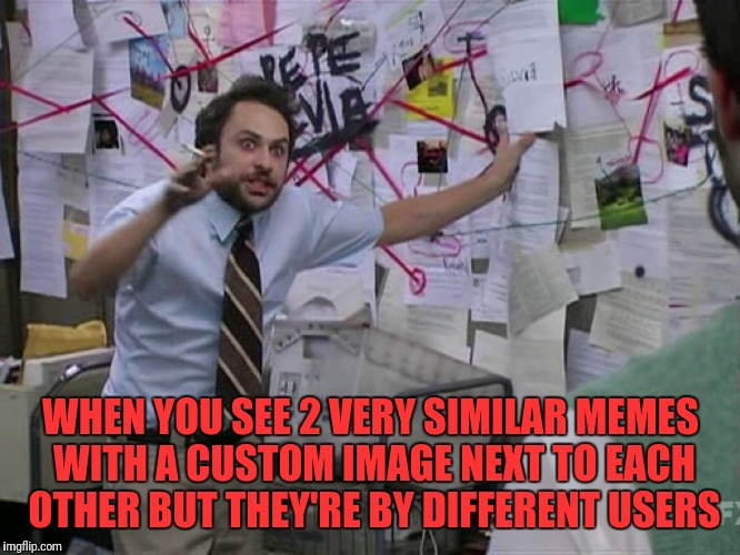 Charlie Conspiracy (Always Sunny in Philidelphia) | WHEN YOU SEE 2 VERY SIMILAR MEMES WITH A CUSTOM IMAGE NEXT TO EACH OTHER BUT THEY'RE BY DIFFERENT USERS | image tagged in charlie conspiracy always sunny in philidelphia | made w/ Imgflip meme maker