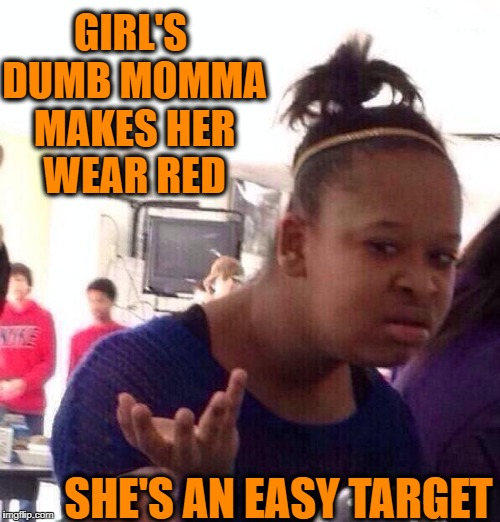 Black Girl Wat Meme | GIRL'S DUMB MOMMA MAKES HER WEAR RED SHE'S AN EASY TARGET | image tagged in memes,black girl wat | made w/ Imgflip meme maker