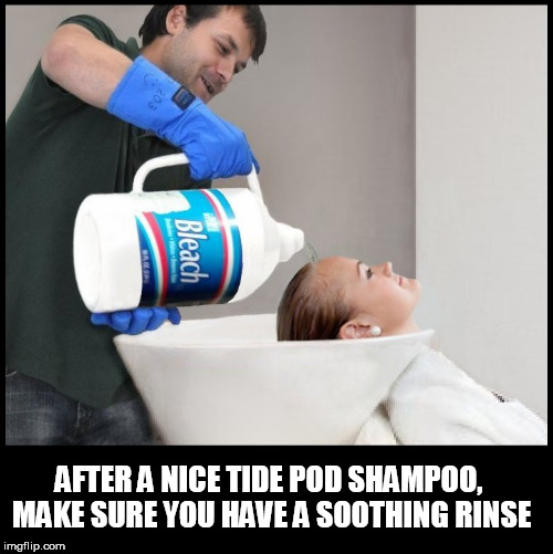AFTER A NICE TIDE POD SHAMPOO, MAKE SURE YOU HAVE A SOOTHING RINSE | image tagged in bleach,tide pods,hair,shampoo,wash,tide pod | made w/ Imgflip meme maker