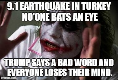 Why do people do this? | 9.1 EARTHQUAKE IN TURKEY NO'ONE BATS AN EYE TRUMP SAYS A BAD WORD AND EVERYONE LOSES THEIR MIND. | image tagged in everyone loses their minds | made w/ Imgflip meme maker