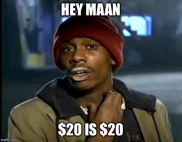 Y'all Got Any More Of That | HEY MAAN $20 IS $20 | image tagged in memes,y'all got any more of that | made w/ Imgflip meme maker