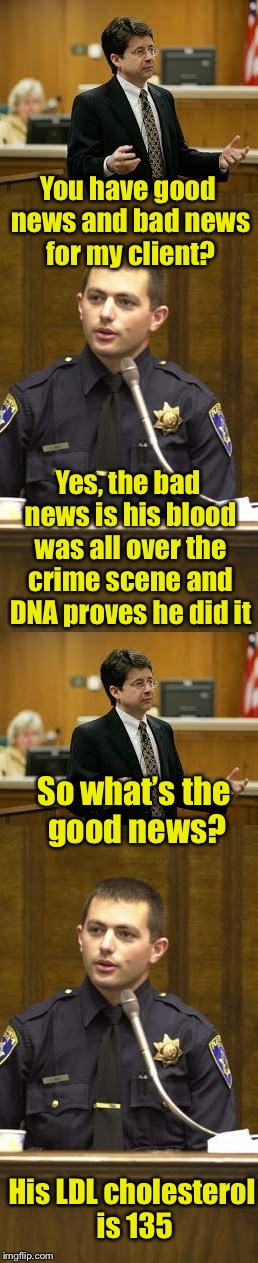 Police blood test results | You have good news and bad news for my client? His LDL cholesterol is 135 Yes, the bad news is his blood was all over the crime scene and DN | image tagged in lawyer and cop testifying,memes,blood,test,court,health | made w/ Imgflip meme maker