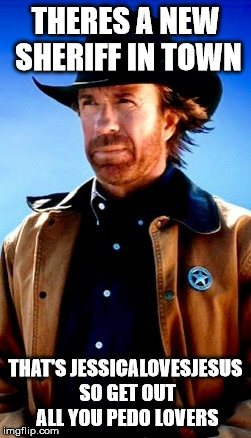 Chuck norris | THERES A NEW SHERIFF IN TOWN THAT'S JESSICALOVESJESUS SO GET OUT ALL YOU PEDO LOVERS | image tagged in chuck norris | made w/ Imgflip meme maker