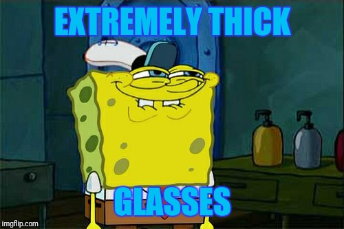 Dont You Squidward Meme | EXTREMELY THICK GLASSES | image tagged in memes,dont you squidward | made w/ Imgflip meme maker