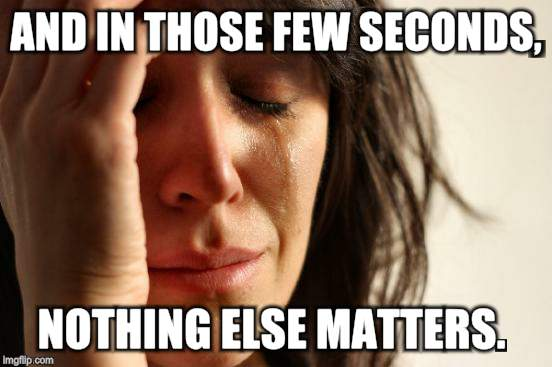 First World Problems Meme | AND IN THOSE FEW SECONDS, NOTHING ELSE MATTERS. | image tagged in memes,first world problems | made w/ Imgflip meme maker