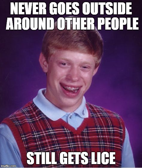 Bad Luck Brian Meme | NEVER GOES OUTSIDE AROUND OTHER PEOPLE STILL GETS LICE | image tagged in memes,bad luck brian | made w/ Imgflip meme maker