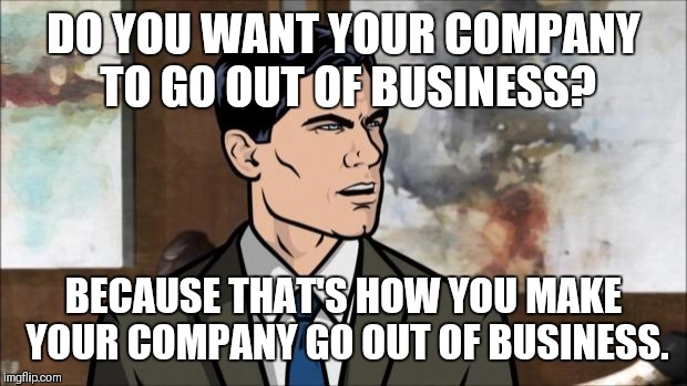 Archer | DO YOU WANT YOUR COMPANY TO GO OUT OF BUSINESS? BECAUSE THAT'S HOW YOU MAKE YOUR COMPANY GO OUT OF BUSINESS. | image tagged in archer | made w/ Imgflip meme maker