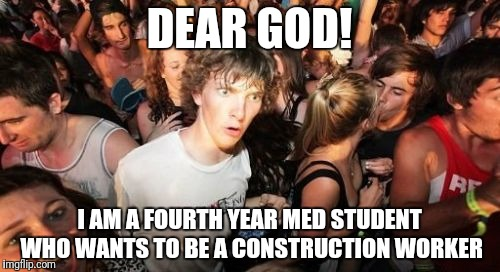 Sudden Clarity Clarence Meme | DEAR GOD! I AM A FOURTH YEAR MED STUDENT WHO WANTS TO BE A CONSTRUCTION WORKER | image tagged in memes,sudden clarity clarence | made w/ Imgflip meme maker