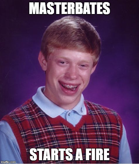 Bad Luck Brian Meme | MASTERBATES STARTS A FIRE | image tagged in memes,bad luck brian | made w/ Imgflip meme maker