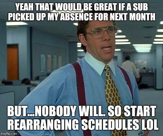 That Would Be Great Meme | YEAH THAT WOULD BE GREAT IF A SUB PICKED UP MY ABSENCE FOR NEXT MONTH BUT...NOBODY WILL. SO START REARRANGING SCHEDULES LOL | image tagged in memes,that would be great | made w/ Imgflip meme maker