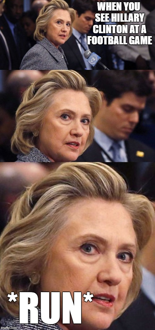 Would Be a Shame if Someone Deleted it Hillary Clinton | WHEN YOU SEE HILLARY CLINTON AT A FOOTBALL GAME *RUN* | image tagged in would be a shame if someone deleted it hillary clinton | made w/ Imgflip meme maker
