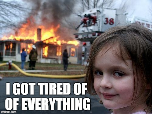 Disaster Girl Meme | I GOT TIRED OF OF EVERYTHING | image tagged in memes,disaster girl | made w/ Imgflip meme maker