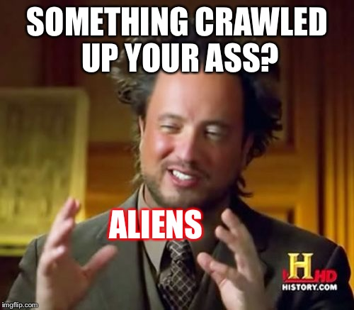 Ancient Aliens Meme | SOMETHING CRAWLED UP YOUR ASS? ALIENS | image tagged in memes,ancient aliens | made w/ Imgflip meme maker