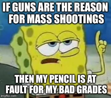 Guns aren't the issue... |  IF GUNS ARE THE REASON FOR MASS SHOOTINGS; THEN MY PENCIL IS AT FAULT FOR MY BAD GRADES | image tagged in memes,ill have you know spongebob,guns,gun control,mass shooting,school | made w/ Imgflip meme maker
