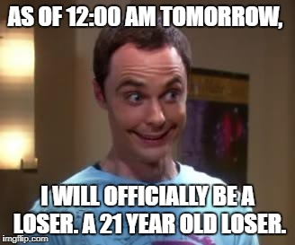 Sheldon Cooper smile | AS OF 12:00 AM TOMORROW, I WILL OFFICIALLY BE A LOSER. A 21 YEAR OLD LOSER. | image tagged in sheldon cooper smile | made w/ Imgflip meme maker