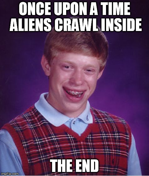 Bad Luck Brian Meme | ONCE UPON A TIME ALIENS CRAWL INSIDE THE END | image tagged in memes,bad luck brian | made w/ Imgflip meme maker