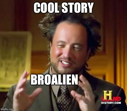 Ancient Aliens Meme | COOL STORY BROALIEN | image tagged in memes,ancient aliens | made w/ Imgflip meme maker