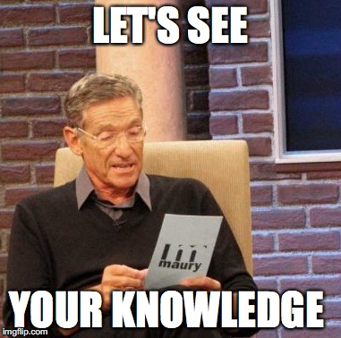 Maury Lie Detector Meme | LET'S SEE YOUR KNOWLEDGE | image tagged in memes,maury lie detector | made w/ Imgflip meme maker