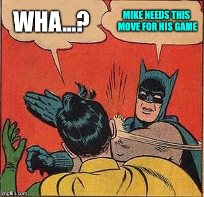 Batman Slapping Robin Meme | WHA...? MIKE NEEDS THIS MOVE FOR HIS GAME | image tagged in memes,batman slapping robin | made w/ Imgflip meme maker