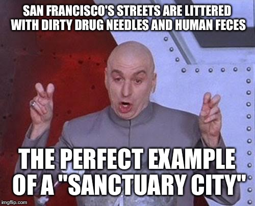 "Dr. Evil on Sanctuary Cities | SAN FRANCISCO'S STREETS ARE LITTERED WITH DIRTY DRUG NEEDLES AND HUMAN FECES THE PERFECT EXAMPLE OF A ""SANCTUARY CITY"" 