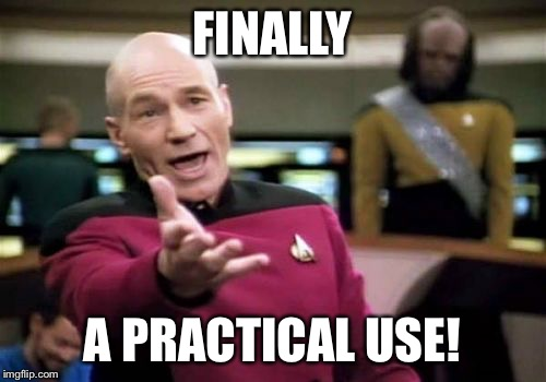 Picard Wtf Meme | FINALLY A PRACTICAL USE! | image tagged in memes,picard wtf | made w/ Imgflip meme maker