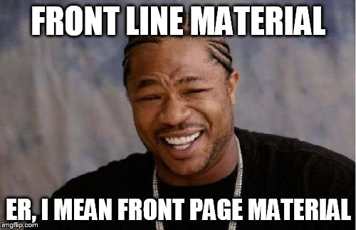 Yo Dawg Heard You Meme | FRONT LINE MATERIAL ER, I MEAN FRONT PAGE MATERIAL | image tagged in memes,yo dawg heard you | made w/ Imgflip meme maker