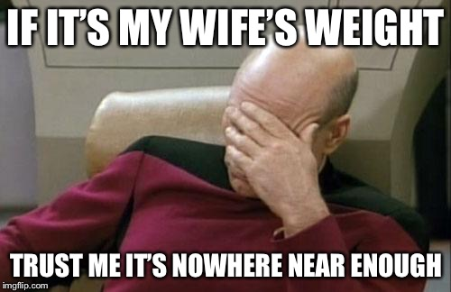 Captain Picard Facepalm Meme | IF IT'S MY WIFE'S WEIGHT TRUST ME IT'S NOWHERE NEAR ENOUGH | image tagged in memes,captain picard facepalm | made w/ Imgflip meme maker