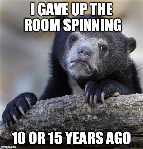 Confession Bear Meme | I GAVE UP THE ROOM SPINNING 10 OR 15 YEARS AGO | image tagged in memes,confession bear | made w/ Imgflip meme maker