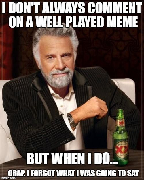 damn it | I DON'T ALWAYS COMMENT ON A WELL PLAYED MEME CRAP. I FORGOT WHAT I WAS GOING TO SAY BUT WHEN I DO... | image tagged in memes,the most interesting man in the world | made w/ Imgflip meme maker