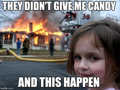 Disaster Girl | THEY DIDN'T GIVE ME CANDY AND THIS HAPPEN | image tagged in memes,disaster girl | made w/ Imgflip meme maker