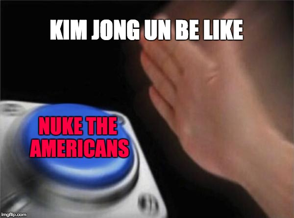 The most true statement ever made... | KIM JONG UN BE LIKE NUKE THE AMERICANS | image tagged in memes,blank nut button,kim jong un,north korea | made w/ Imgflip meme maker
