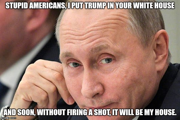 Putin's Plan | STUPID AMERICANS, I PUT TRUMP IN YOUR WHITE HOUSE AND SOON, WITHOUT FIRING A SHOT, IT WILL BE MY HOUSE. | image tagged in trump,russia | made w/ Imgflip meme maker