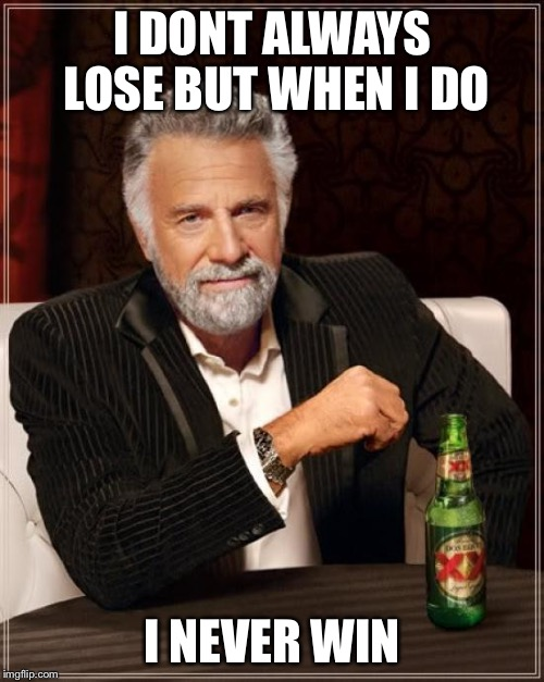You ready to get mind blown? | I DONT ALWAYS LOSE BUT WHEN I DO I NEVER WIN | image tagged in memes,the most interesting man in the world,mind trick,confusion | made w/ Imgflip meme maker