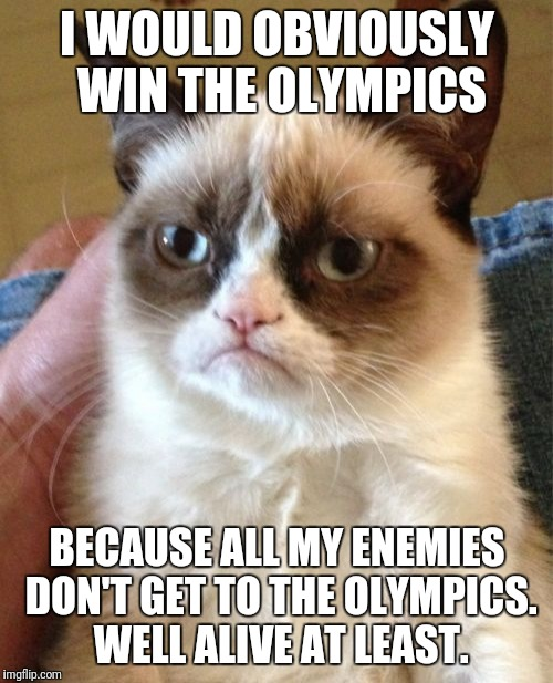 Grumpy Cat Meme | I WOULD OBVIOUSLY WIN THE OLYMPICS BECAUSE ALL MY ENEMIES DON'T GET TO THE OLYMPICS. WELL ALIVE AT LEAST. | image tagged in memes,grumpy cat | made w/ Imgflip meme maker