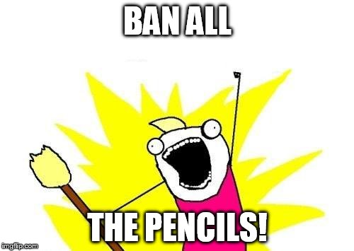X All The Y Meme | BAN ALL THE PENCILS! | image tagged in memes,x all the y | made w/ Imgflip meme maker