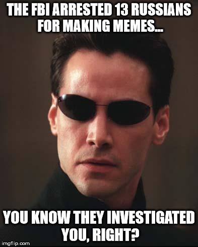 Neo Matrix Keanu Reeves | THE FBI ARRESTED 13 RUSSIANS FOR MAKING MEMES... YOU KNOW THEY INVESTIGATED  YOU, RIGHT? | image tagged in neo matrix keanu reeves | made w/ Imgflip meme maker