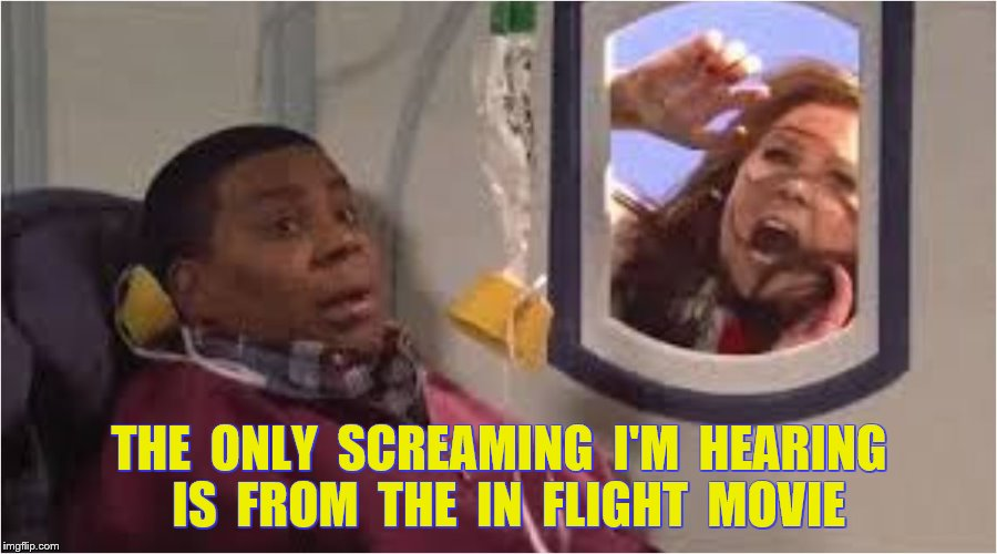 THE  ONLY  SCREAMING  I'M  HEARING  IS  FROM  THE  IN  FLIGHT  MOVIE | made w/ Imgflip meme maker