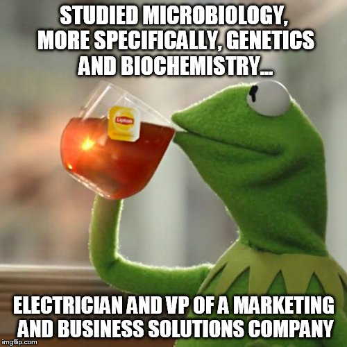 But Thats None Of My Business Meme | STUDIED MICROBIOLOGY, MORE SPECIFICALLY, GENETICS AND BIOCHEMISTRY... ELECTRICIAN AND VP OF A MARKETING AND BUSINESS SOLUTIONS COMPANY | image tagged in memes,but thats none of my business,kermit the frog | made w/ Imgflip meme maker