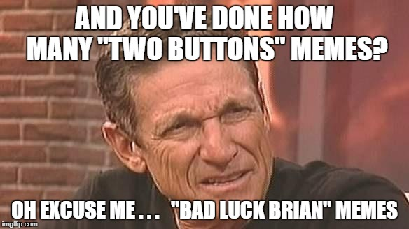 "Back to Maury | AND YOU'VE DONE HOW MANY ""TWO BUTTONS"" MEMES? OH EXCUSE ME . . .   ""BAD LUCK BRIAN"" MEMES 
