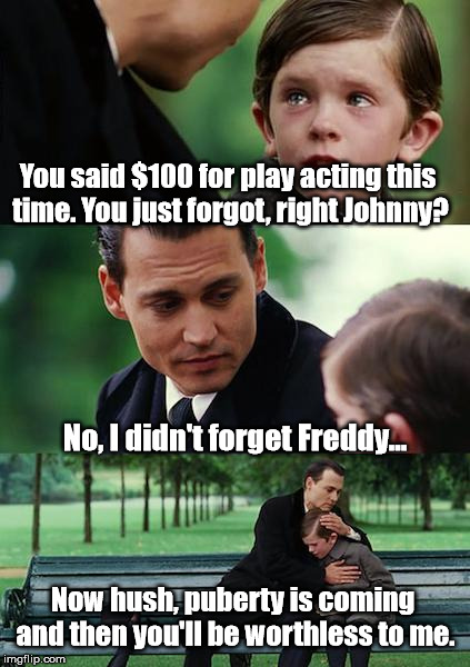 Finding Neverland Meme | You said $100 for play acting this time. You just forgot, right Johnny? No, I didn't forget Freddy... Now hush, puberty is coming and then y | image tagged in memes,finding neverland | made w/ Imgflip meme maker