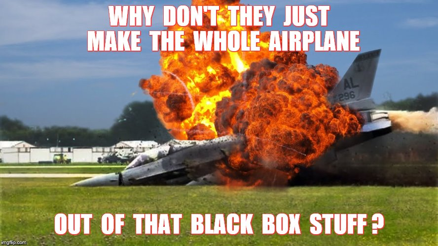 WHY  DON'T  THEY  JUST  MAKE  THE  WHOLE  AIRPLANE OUT  OF  THAT  BLACK  BOX  STUFF ? | made w/ Imgflip meme maker