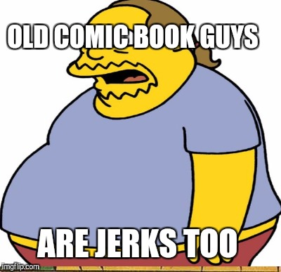 OLD COMIC BOOK GUYS ARE JERKS TOO | made w/ Imgflip meme maker