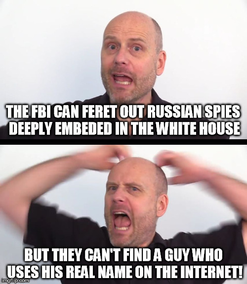 4chan could do this in less than two minutes. | THE FBI CAN FERET OUT RUSSIAN SPIES DEEPLY EMBEDED IN THE WHITE HOUSE BUT THEY CAN'T FIND A GUY WHO USES HIS REAL NAME ON THE INTERNET! | image tagged in not an argument,memes,florida shooting,stephan molyneux,fbi,government | made w/ Imgflip meme maker