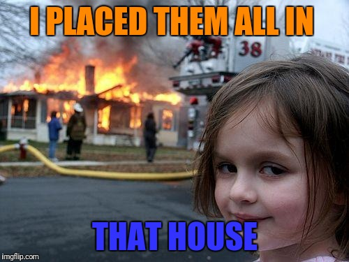 Disaster Girl Meme | I PLACED THEM ALL IN THAT HOUSE | image tagged in memes,disaster girl | made w/ Imgflip meme maker
