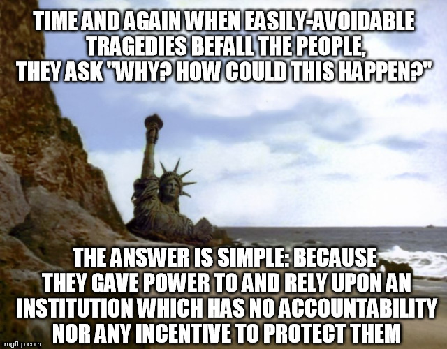 "More government is not the answer. | TIME AND AGAIN WHEN EASILY-AVOIDABLE TRAGEDIES BEFALL THE PEOPLE, THEY ASK ""WHY? HOW COULD THIS HAPPEN?"" THE ANSWER IS SIMPLE: BECAUSE THEY  