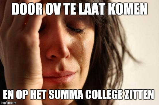 First World Problems Meme | DOOR OV TE LAAT KOMEN EN OP HET SUMMA COLLEGE ZITTEN | image tagged in memes,first world problems | made w/ Imgflip meme maker