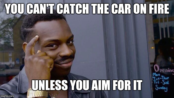 Roll Safe Think About It Meme | YOU CAN'T CATCH THE CAR ON FIRE UNLESS YOU AIM FOR IT | image tagged in memes,roll safe think about it | made w/ Imgflip meme maker