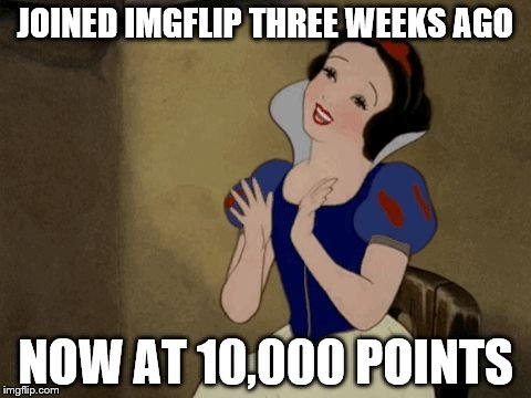 Thank you, everyone, for your upvotes and support! | JOINED IMGFLIP THREE WEEKS AGO NOW AT 10,000 POINTS | image tagged in yay,memes,snow white,imgflip points | made w/ Imgflip meme maker